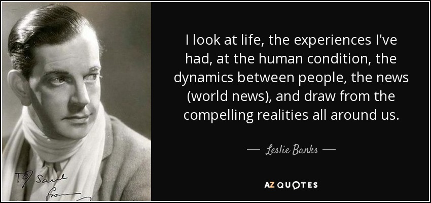 I look at life, the experiences I've had, at the human condition, the dynamics between people, the news (world news), and draw from the compelling realities all around us. - Leslie Banks