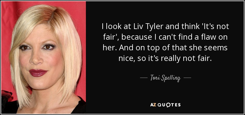 I look at Liv Tyler and think 'It's not fair', because I can't find a flaw on her. And on top of that she seems nice, so it's really not fair. - Tori Spelling
