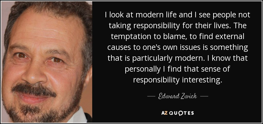 I look at modern life and I see people not taking responsibility for their lives. The temptation to blame, to find external causes to one's own issues is something that is particularly modern. I know that personally I find that sense of responsibility interesting. - Edward Zwick