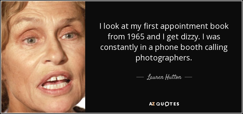 I look at my first appointment book from 1965 and I get dizzy. I was constantly in a phone booth calling photographers. - Lauren Hutton