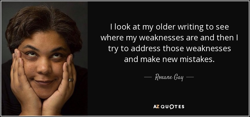 I look at my older writing to see where my weaknesses are and then I try to address those weaknesses and make new mistakes. - Roxane Gay