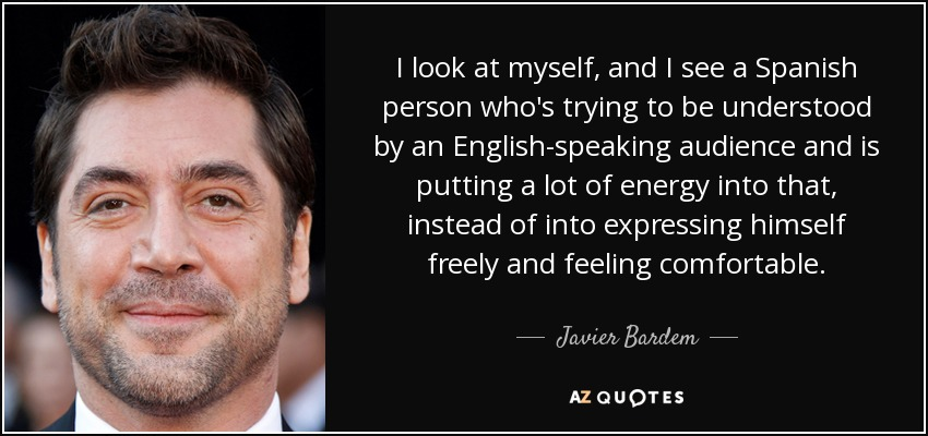 I look at myself, and I see a Spanish person who's trying to be understood by an English-speaking audience and is putting a lot of energy into that, instead of into expressing himself freely and feeling comfortable. - Javier Bardem