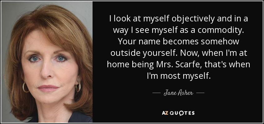 I look at myself objectively and in a way I see myself as a commodity. Your name becomes somehow outside yourself. Now, when I'm at home being Mrs. Scarfe, that's when I'm most myself. - Jane Asher