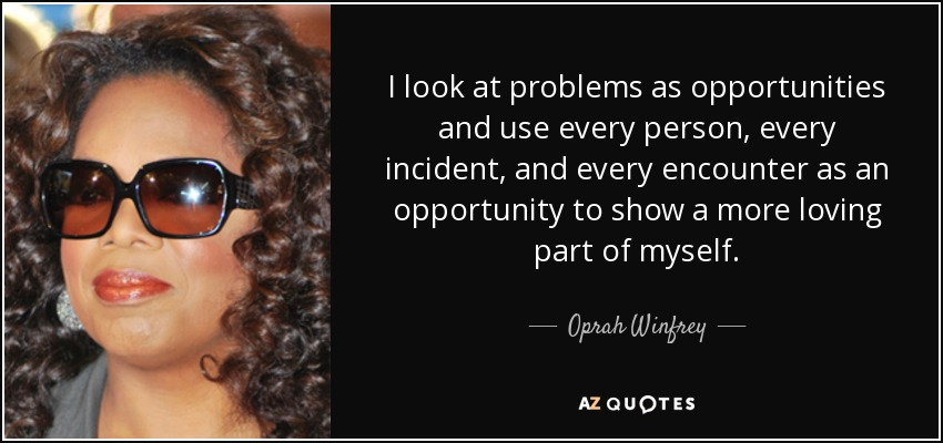 I look at problems as opportunities and use every person, every incident, and every encounter as an opportunity to show a more loving part of myself. - Oprah Winfrey