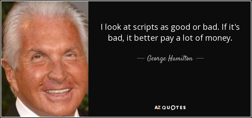 I look at scripts as good or bad. If it's bad, it better pay a lot of money. - George Hamilton