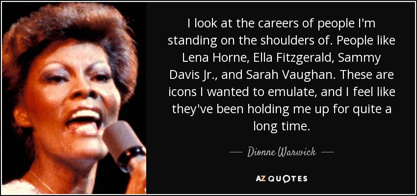 I look at the careers of people I'm standing on the shoulders of. People like Lena Horne, Ella Fitzgerald, Sammy Davis Jr., and Sarah Vaughan. These are icons I wanted to emulate, and I feel like they've been holding me up for quite a long time. - Dionne Warwick