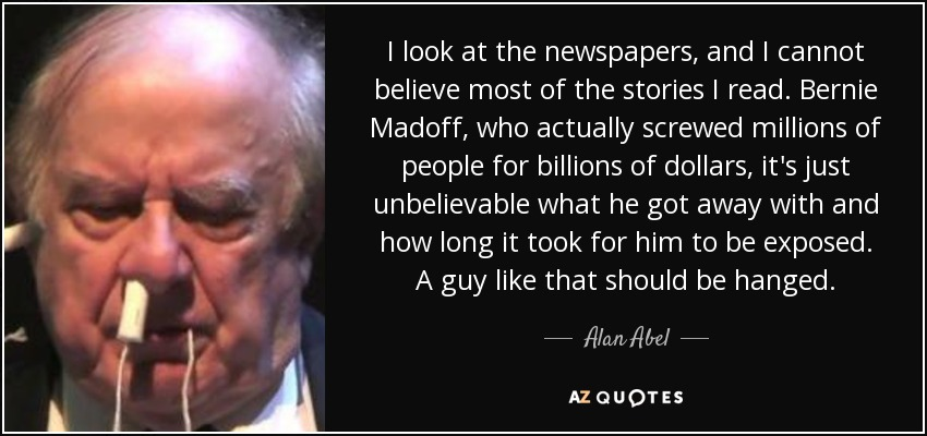 I look at the newspapers, and I cannot believe most of the stories I read. Bernie Madoff, who actually screwed millions of people for billions of dollars, it's just unbelievable what he got away with and how long it took for him to be exposed. A guy like that should be hanged. - Alan Abel