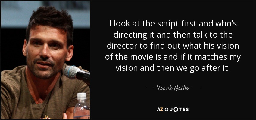 I look at the script first and who's directing it and then talk to the director to find out what his vision of the movie is and if it matches my vision and then we go after it. - Frank Grillo