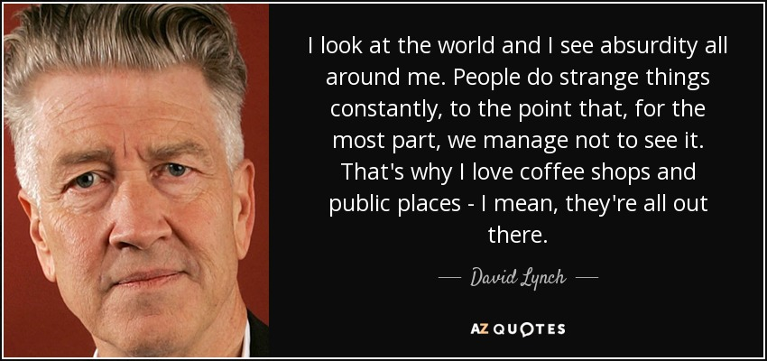 I look at the world and I see absurdity all around me. People do strange things constantly, to the point that, for the most part, we manage not to see it. That's why I love coffee shops and public places - I mean, they're all out there. - David Lynch