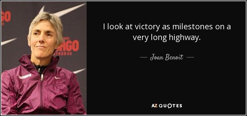 I look at victory as milestones on a very long highway. - Joan Benoit