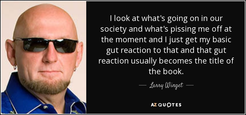 I look at what's going on in our society and what's pissing me off at the moment and I just get my basic gut reaction to that and that gut reaction usually becomes the title of the book. - Larry Winget