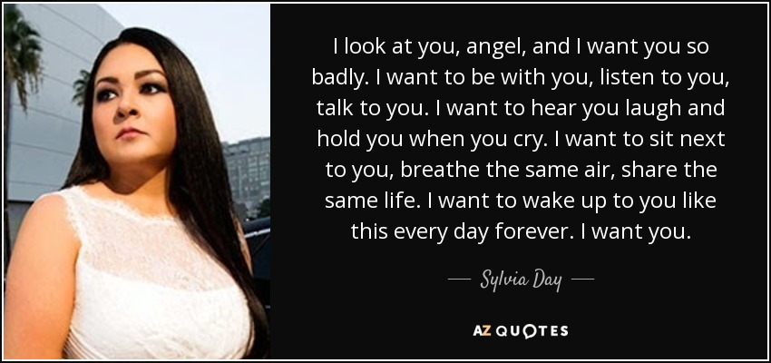 Sylvia Day Quote: I Look At You, Angel, And I Want You So