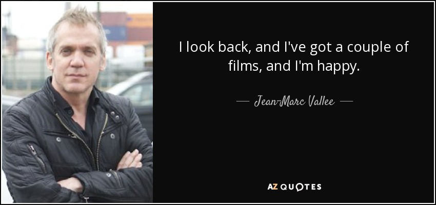 I look back, and I've got a couple of films, and I'm happy. - Jean-Marc Vallee