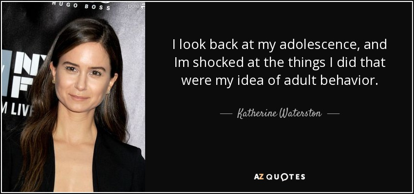 I look back at my adolescence, and Im shocked at the things I did that were my idea of adult behavior. - Katherine Waterston