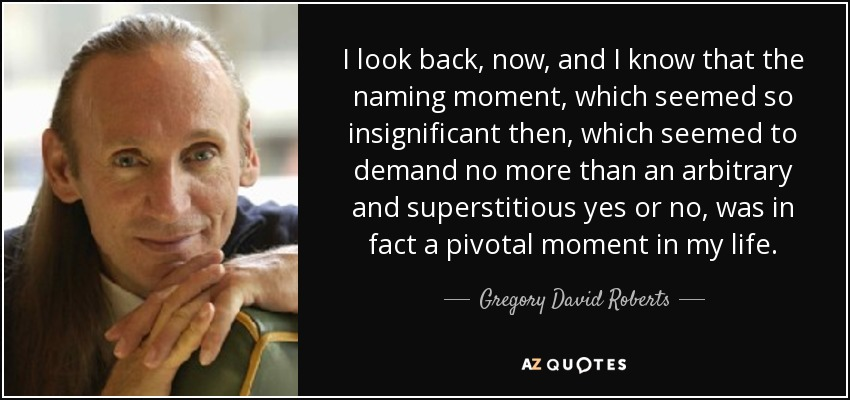 I look back, now, and I know that the naming moment, which seemed so insignificant then, which seemed to demand no more than an arbitrary and superstitious yes or no, was in fact a pivotal moment in my life. - Gregory David Roberts