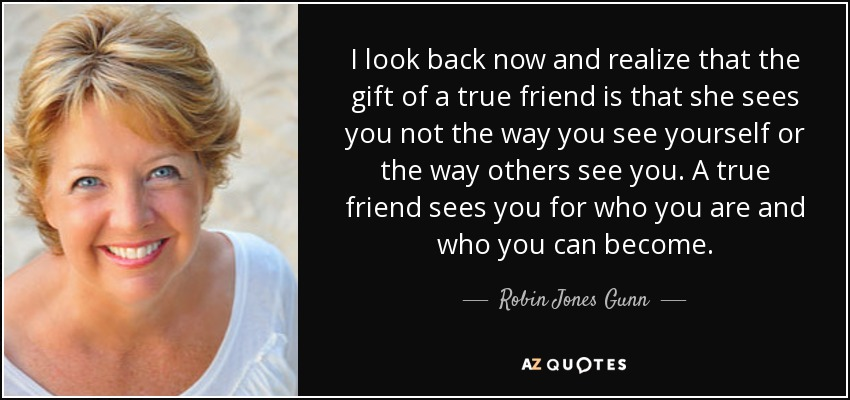 I look back now and realize that the gift of a true friend is that she sees you not the way you see yourself or the way others see you. A true friend sees you for who you are and who you can become. - Robin Jones Gunn