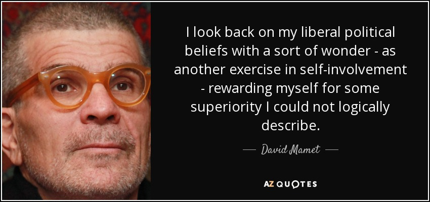 I look back on my liberal political beliefs with a sort of wonder - as another exercise in self-involvement - rewarding myself for some superiority I could not logically describe. - David Mamet
