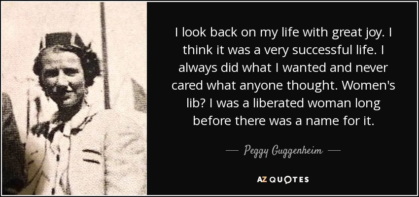 I look back on my life with great joy. I think it was a very successful life. I always did what I wanted and never cared what anyone thought. Women's lib? I was a liberated woman long before there was a name for it. - Peggy Guggenheim