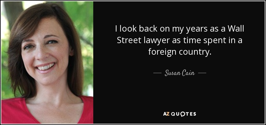 I look back on my years as a Wall Street lawyer as time spent in a foreign country. - Susan Cain