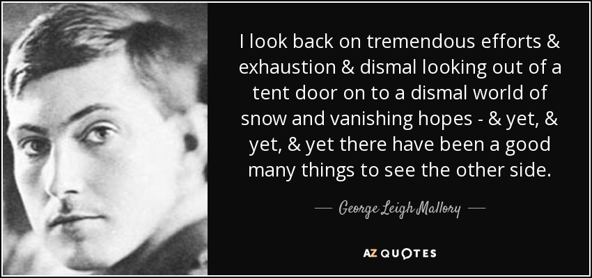 I look back on tremendous efforts & exhaustion & dismal looking out of a tent door on to a dismal world of snow and vanishing hopes - & yet, & yet, & yet there have been a good many things to see the other side. - George Leigh Mallory