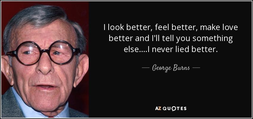 I look better, feel better, make love better and I'll tell you something else....I never lied better. - George Burns