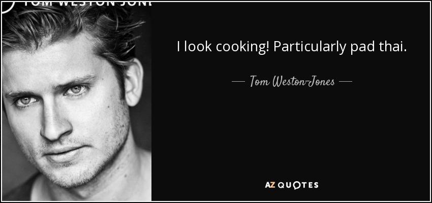 I look cooking! Particularly pad thai. - Tom Weston-Jones