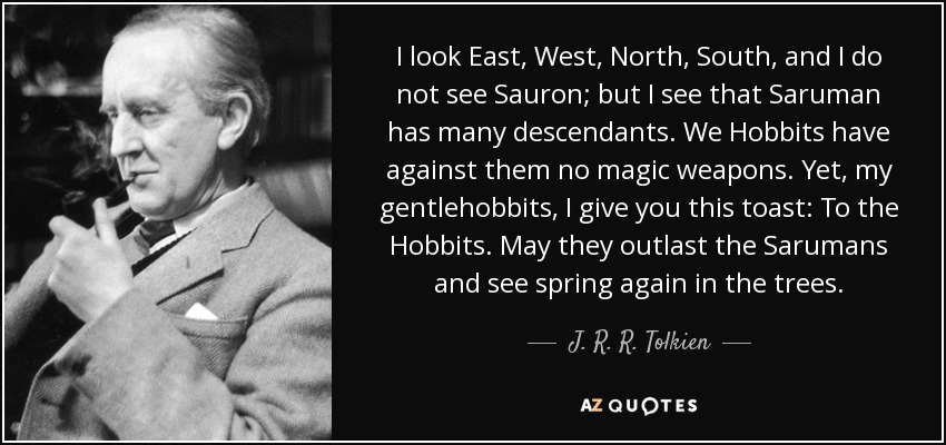 I look East, West, North, South, and I do not see Sauron; but I see that Saruman has many descendants. We Hobbits have against them no magic weapons. Yet, my gentlehobbits, I give you this toast: To the Hobbits. May they outlast the Sarumans and see spring again in the trees. - J. R. R. Tolkien