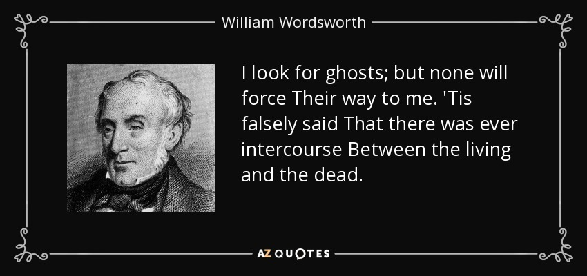 I look for ghosts; but none will force Their way to me. 'Tis falsely said That there was ever intercourse Between the living and the dead. - William Wordsworth