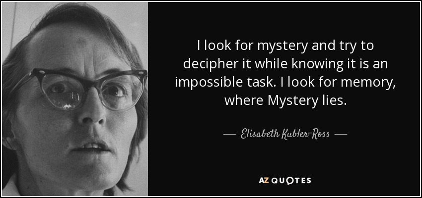I look for mystery and try to decipher it while knowing it is an impossible task. I look for memory, where Mystery lies. - Elisabeth Kubler-Ross