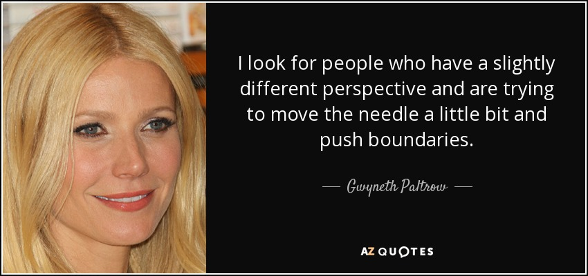 I look for people who have a slightly different perspective and are trying to move the needle a little bit and push boundaries. - Gwyneth Paltrow