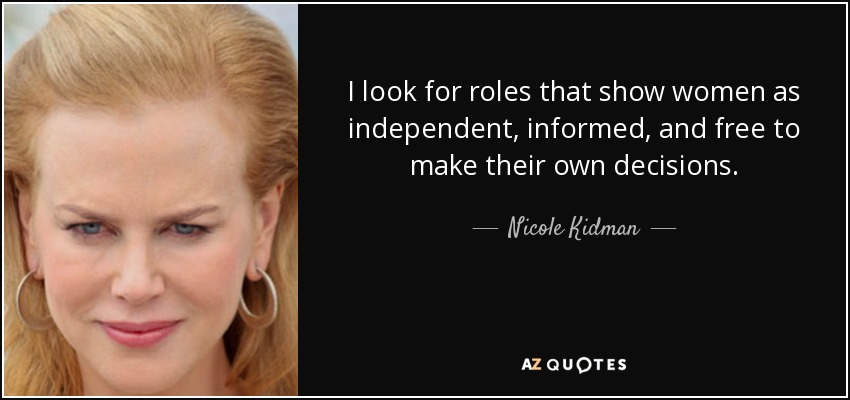I look for roles that show women as independent, informed, and free to make their own decisions. - Nicole Kidman