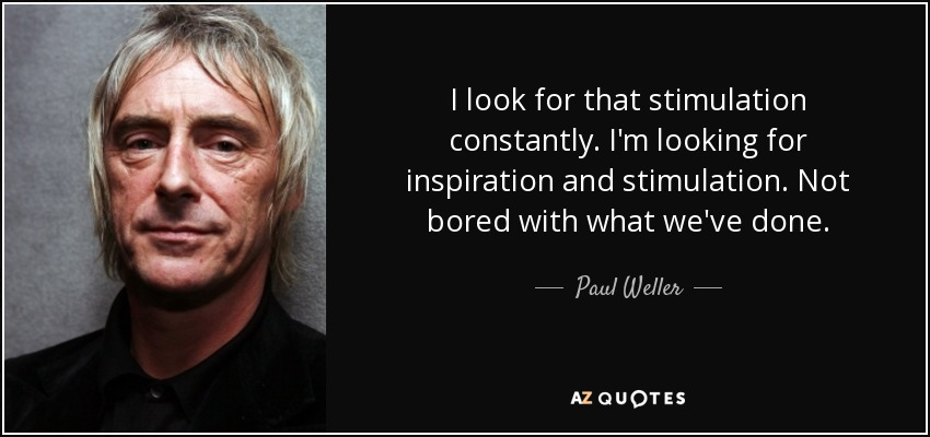I look for that stimulation constantly. I'm looking for inspiration and stimulation. Not bored with what we've done. - Paul Weller