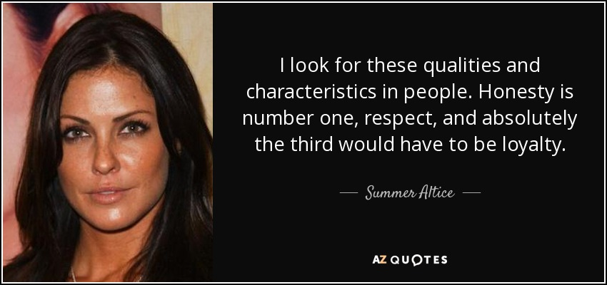 I look for these qualities and characteristics in people. Honesty is number one, respect, and absolutely the third would have to be loyalty. - Summer Altice