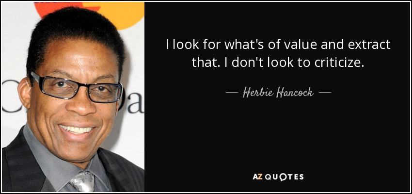 I look for what's of value and extract that. I don't look to criticize. - Herbie Hancock