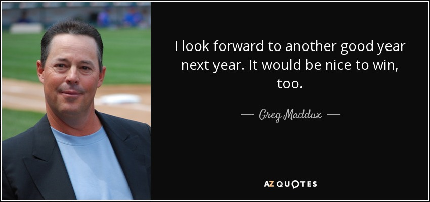 I look forward to another good year next year. It would be nice to win, too. - Greg Maddux