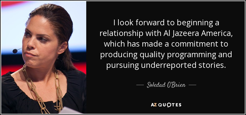 I look forward to beginning a relationship with Al Jazeera America, which has made a commitment to producing quality programming and pursuing underreported stories. - Soledad O'Brien