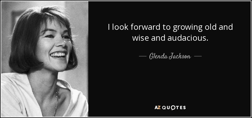I look forward to growing old and wise and audacious. - Glenda Jackson