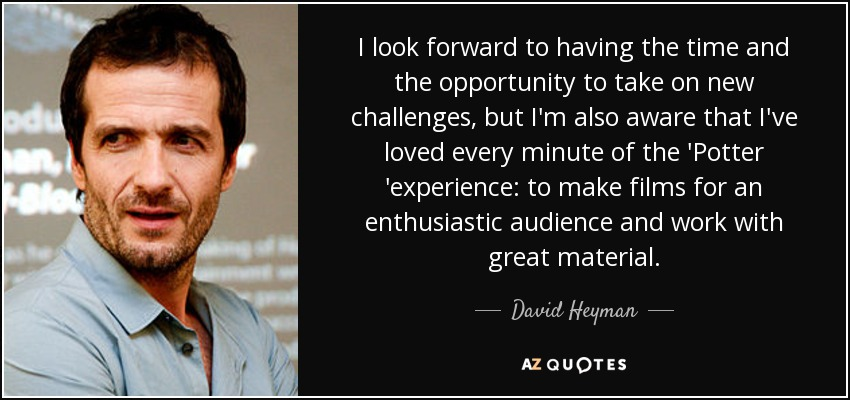 I look forward to having the time and the opportunity to take on new challenges, but I'm also aware that I've loved every minute of the 'Potter 'experience: to make films for an enthusiastic audience and work with great material. - David Heyman