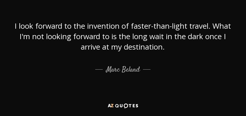 I look forward to the invention of faster-than-light travel. What I'm not looking forward to is the long wait in the dark once I arrive at my destination. - Marc Beland