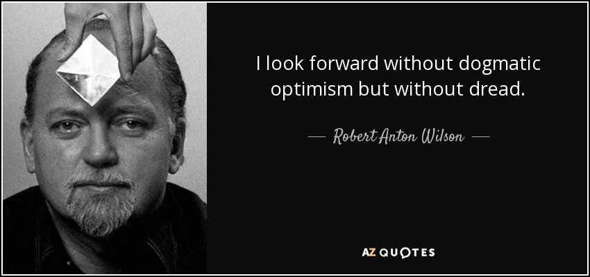 I look forward without dogmatic optimism but without dread. - Robert Anton Wilson
