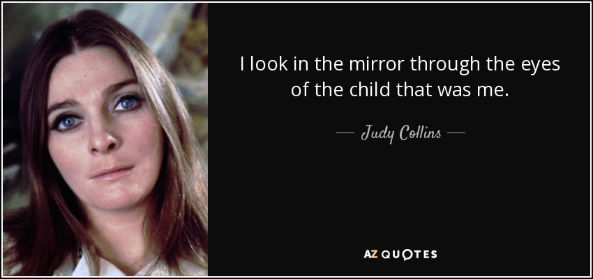 I look in the mirror through the eyes of the child that was me. - Judy Collins