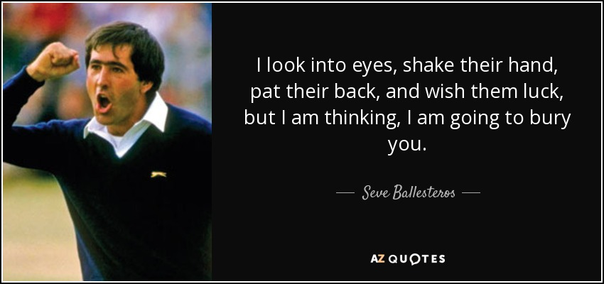 I look into eyes, shake their hand, pat their back, and wish them luck, but I am thinking, I am going to bury you. - Seve Ballesteros