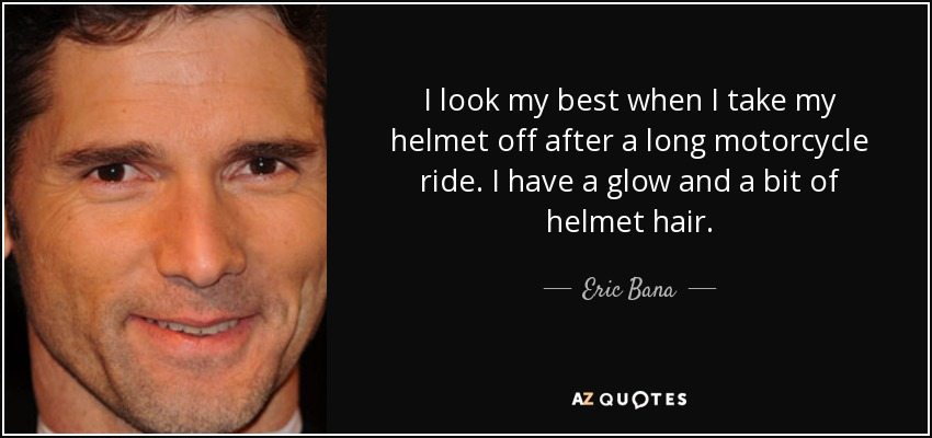 I look my best when I take my helmet off after a long motorcycle ride. I have a glow and a bit of helmet hair. - Eric Bana