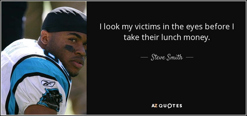 I look my victims in the eyes before I take their lunch money. - Steve Smith, Sr.