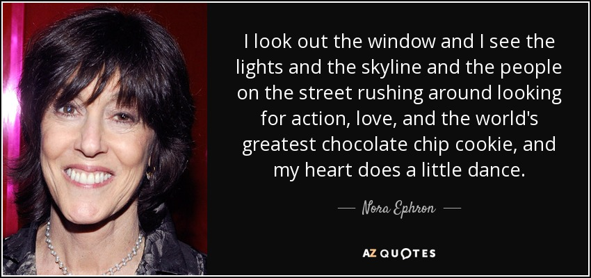 I look out the window and I see the lights and the skyline and the people on the street rushing around looking for action, love, and the world's greatest chocolate chip cookie, and my heart does a little dance. - Nora Ephron