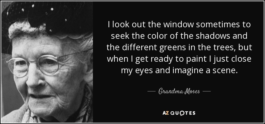 I look out the window sometimes to seek the color of the shadows and the different greens in the trees, but when I get ready to paint I just close my eyes and imagine a scene. - Grandma Moses