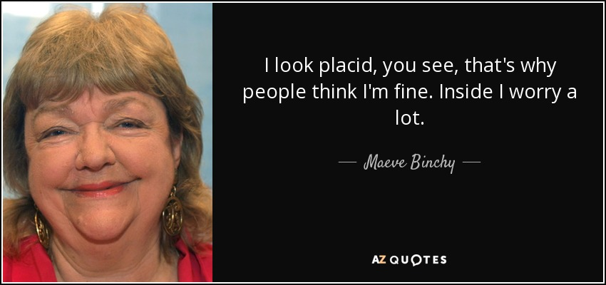 I look placid, you see, that's why people think I'm fine. Inside I worry a lot. - Maeve Binchy