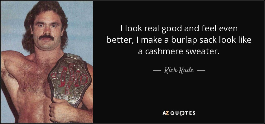 I look real good and feel even better, I make a burlap sack look like a cashmere sweater. - Rick Rude