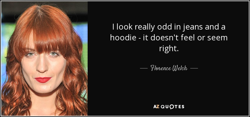 I look really odd in jeans and a hoodie - it doesn't feel or seem right. - Florence Welch