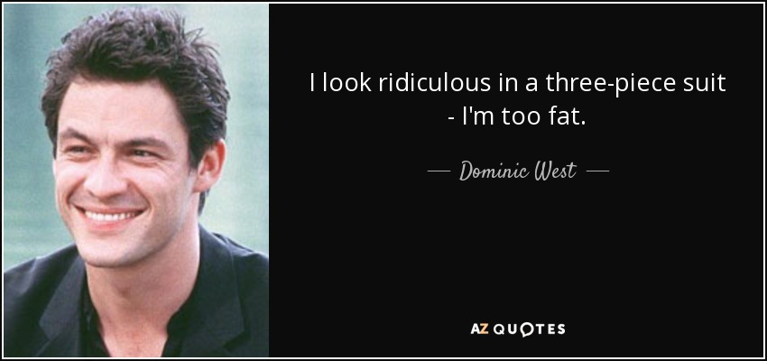 I look ridiculous in a three-piece suit - I'm too fat. - Dominic West